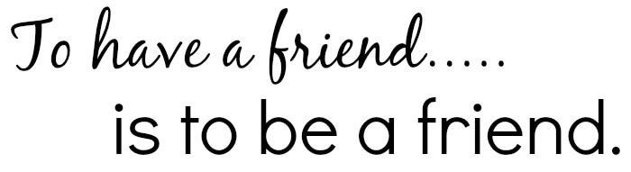 To have a friend is to be a friend