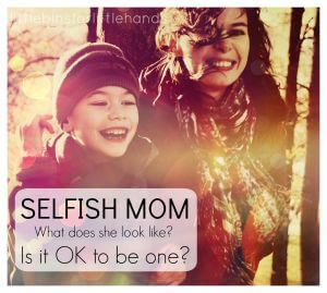 Selfish Mom It's OK to be selfish mom healthy mom happy mom